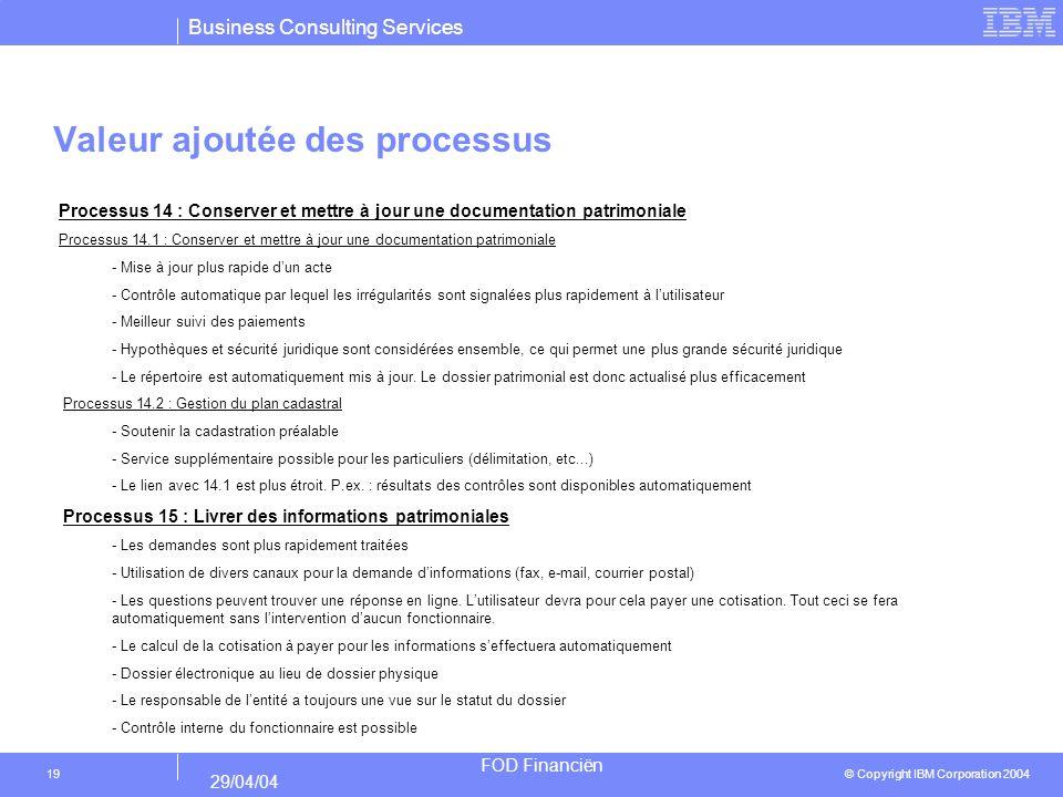 Business Consulting Services © Copyright IBM Corporation 2004 FOD Financiën 29/04/04 19 Valeur ajoutée des processus Processus 14 : Conserver et mettre à jour une documentation patrimoniale Processus 14.1 : Conserver et mettre à jour une documentation patrimoniale - Mise à jour plus rapide dun acte - Contrôle automatique par lequel les irrégularités sont signalées plus rapidement à lutilisateur - Meilleur suivi des paiements - Hypothèques et sécurité juridique sont considérées ensemble, ce qui permet une plus grande sécurité juridique - Le répertoire est automatiquement mis à jour.