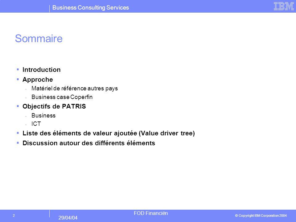 Business Consulting Services © Copyright IBM Corporation 2004 FOD Financiën 29/04/04 2 Sommaire Introduction Approche - Matériel de référence autres pays - Business case Coperfin Objectifs de PATRIS - Business - ICT Liste des éléments de valeur ajoutée (Value driver tree) Discussion autour des différents éléments