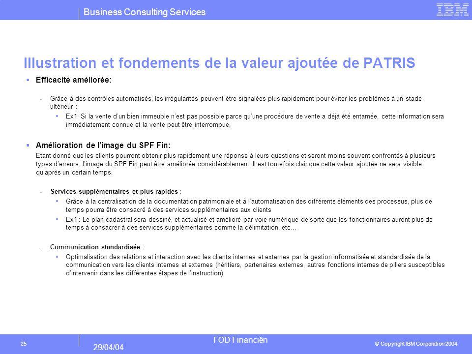 Business Consulting Services © Copyright IBM Corporation 2004 FOD Financiën 29/04/04 25 Illustration et fondements de la valeur ajoutée de PATRIS Efficacité améliorée: - Grâce à des contrôles automatisés, les irrégularités peuvent être signalées plus rapidement pour éviter les problèmes à un stade ultérieur : Ex1: Si la vente dun bien immeuble nest pas possible parce quune procédure de vente a déjà été entamée, cette information sera immédiatement connue et la vente peut être interrompue.