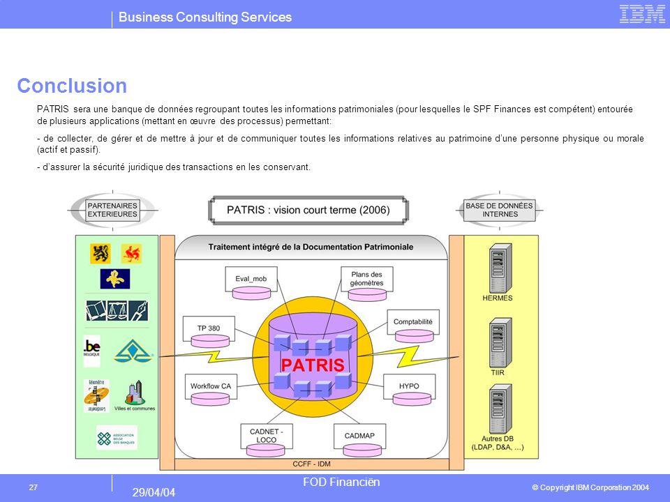 Business Consulting Services © Copyright IBM Corporation 2004 FOD Financiën 29/04/04 27 Conclusion PATRIS sera une banque de données regroupant toutes les informations patrimoniales (pour lesquelles le SPF Finances est compétent) entourée de plusieurs applications (mettant en œuvre des processus) permettant: - de collecter, de gérer et de mettre à jour et de communiquer toutes les informations relatives au patrimoine dune personne physique ou morale (actif et passif).