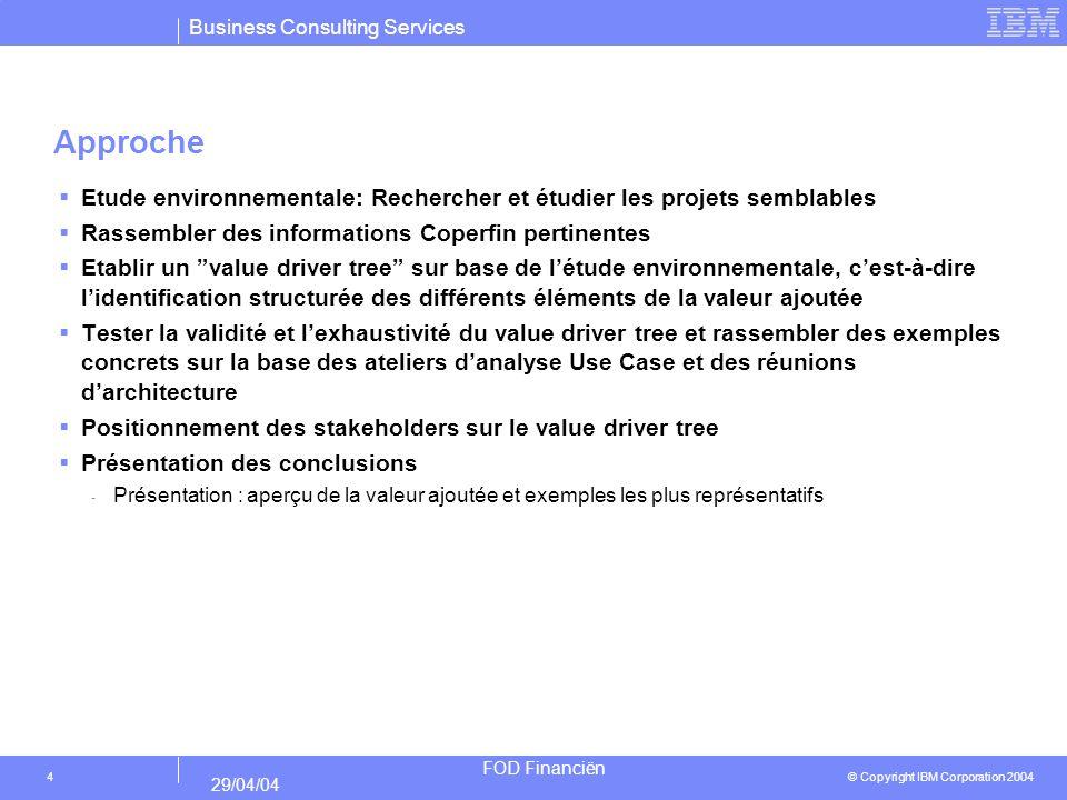 Business Consulting Services © Copyright IBM Corporation 2004 FOD Financiën 29/04/04 15 Système intégré pour BD patrimoniale Flexibilité améliorée des systèmes IT Technologie moderne Limitation du planning dentretiens ProgrammeValeur ajoutée Acteurs Valeur ajoutée (technologie) et acteurs: ICT