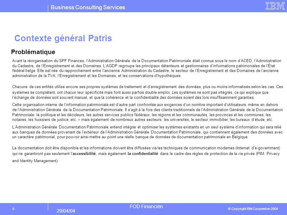 Business Consulting Services © Copyright IBM Corporation 2004 FOD Financiën 29/04/04 6 Contexte général Patris Problématique Avant la réorganisation du SPF Finances, lAdministration Générale de la Documentation Patrimoniale était connue sous le nom dACED, lAdministration du Cadastre, de lEnregistrement et des Domaines.