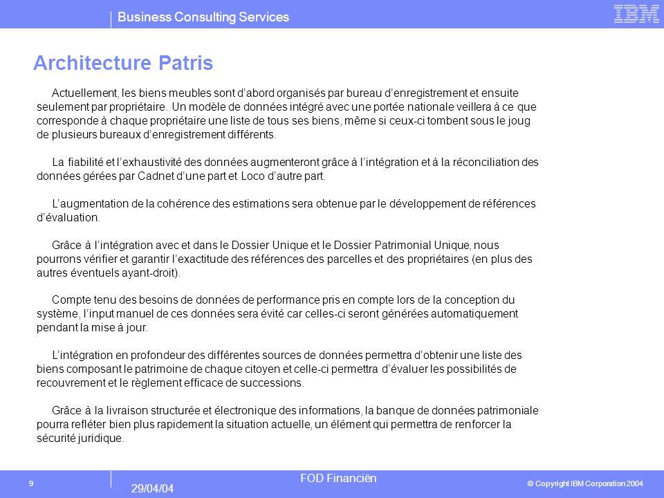 Business Consulting Services © Copyright IBM Corporation 2004 FOD Financiën 29/04/04 9 Architecture Patris Actuellement, les biens meubles sont dabord organisés par bureau denregistrement et ensuite seulement par propriétaire.