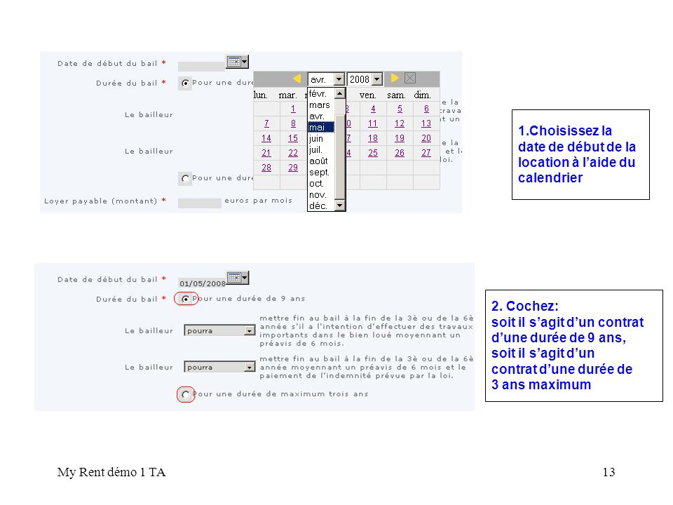 My Rent démo 1 TA13 1.Choisissez la date de début de la location à laide du calendrier 2. Cochez: soit il sagit dun contrat dune durée de 9 ans, soit