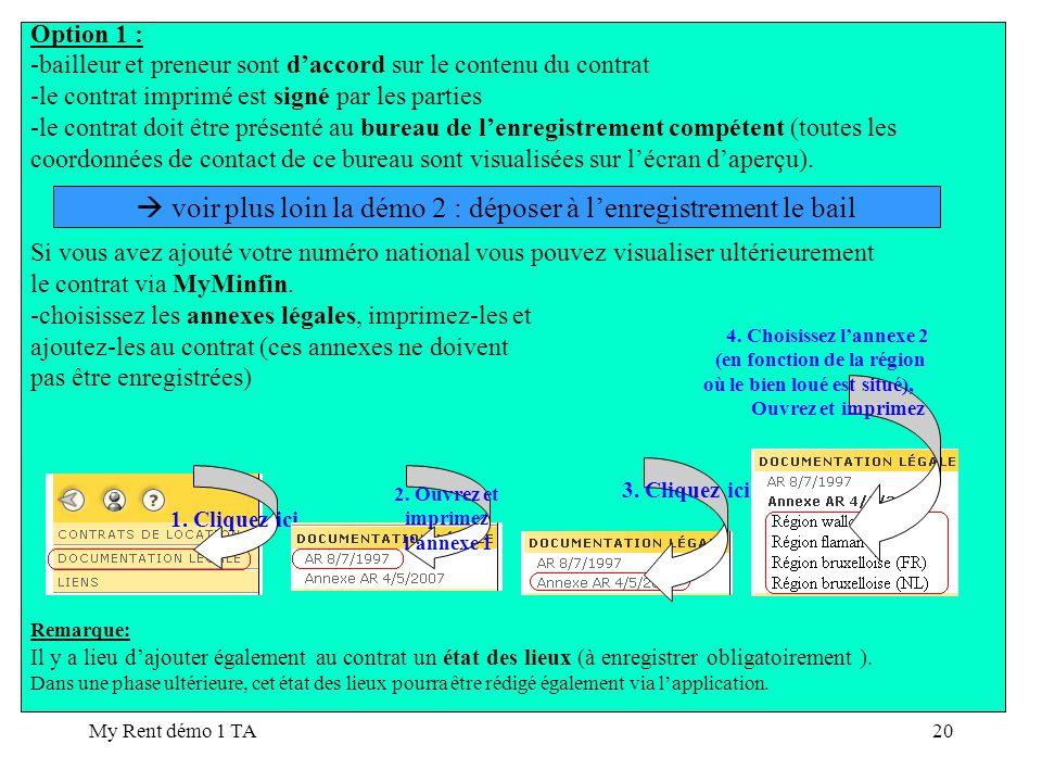 My Rent démo 1 TA20 Option 1 : -bailleur et preneur sont daccord sur le contenu du contrat -le contrat imprimé est signé par les parties -le contrat doit être présenté au bureau de lenregistrement compétent (toutes les coordonnées de contact de ce bureau sont visualisées sur lécran daperçu).