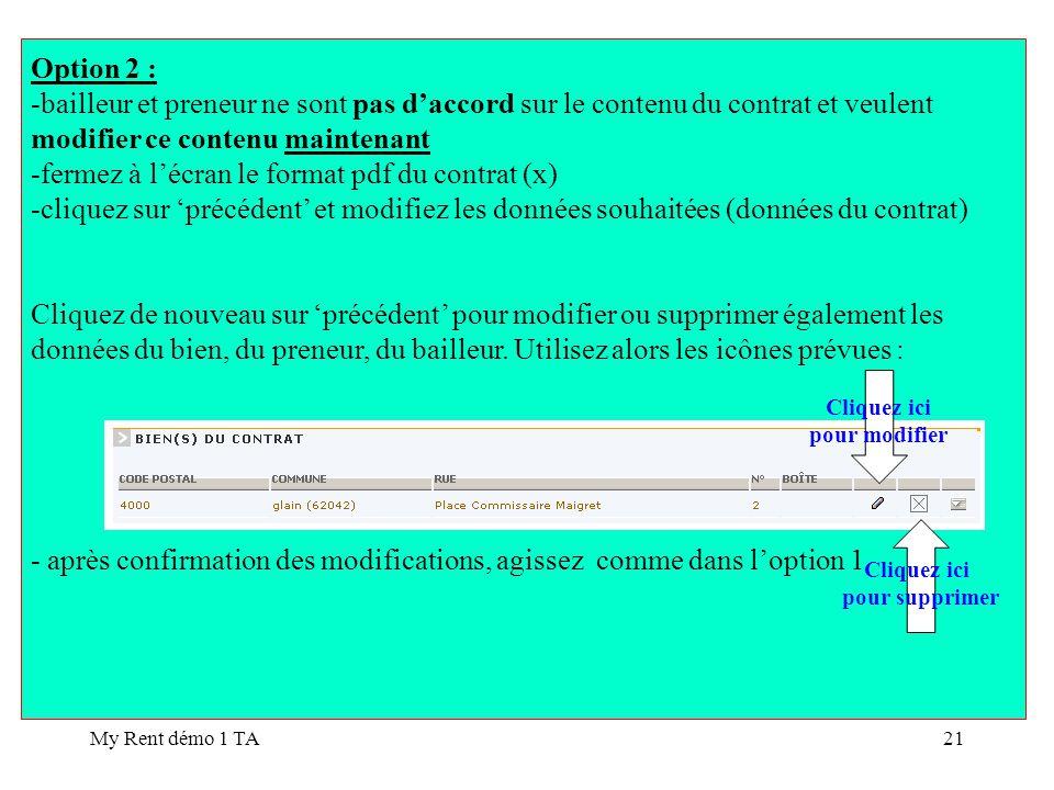 My Rent démo 1 TA21 Option 2 : -bailleur et preneur ne sont pas daccord sur le contenu du contrat et veulent modifier ce contenu maintenant -fermez à lécran le format pdf du contrat (x) -cliquez sur précédent et modifiez les données souhaitées (données du contrat) Cliquez de nouveau sur précédent pour modifier ou supprimer également les données du bien, du preneur, du bailleur.