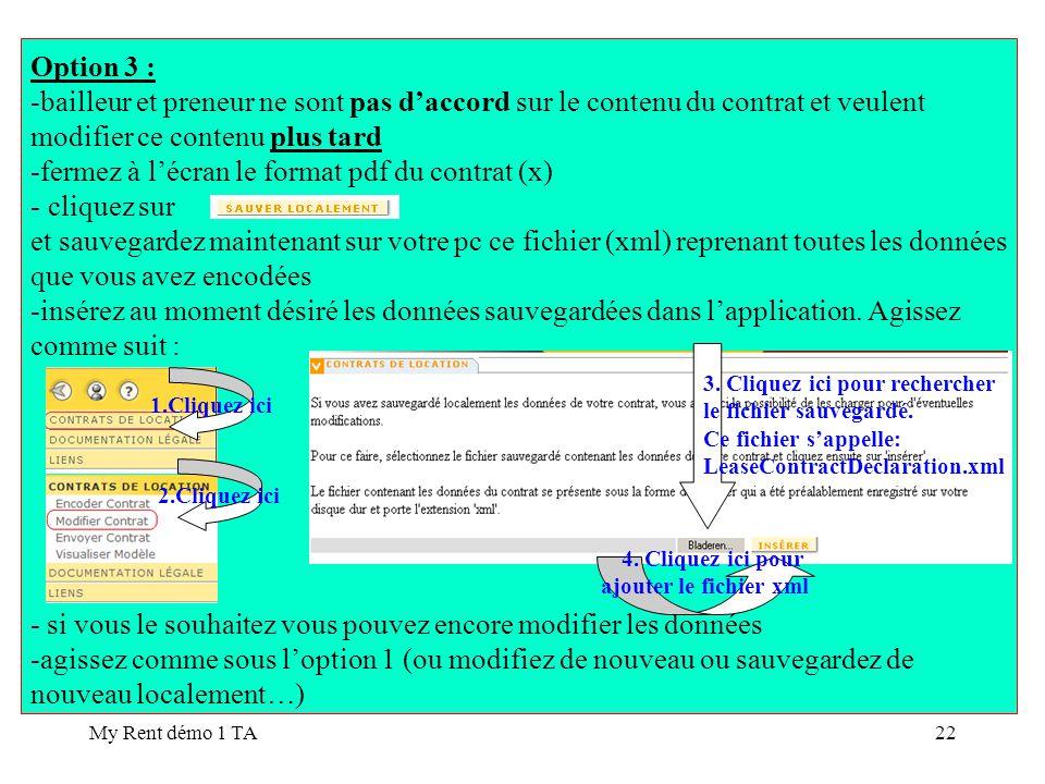 My Rent démo 1 TA22 Option 3 : -bailleur et preneur ne sont pas daccord sur le contenu du contrat et veulent modifier ce contenu plus tard -fermez à lécran le format pdf du contrat (x) - cliquez sur et sauvegardez maintenant sur votre pc ce fichier (xml) reprenant toutes les données que vous avez encodées -insérez au moment désiré les données sauvegardées dans lapplication.