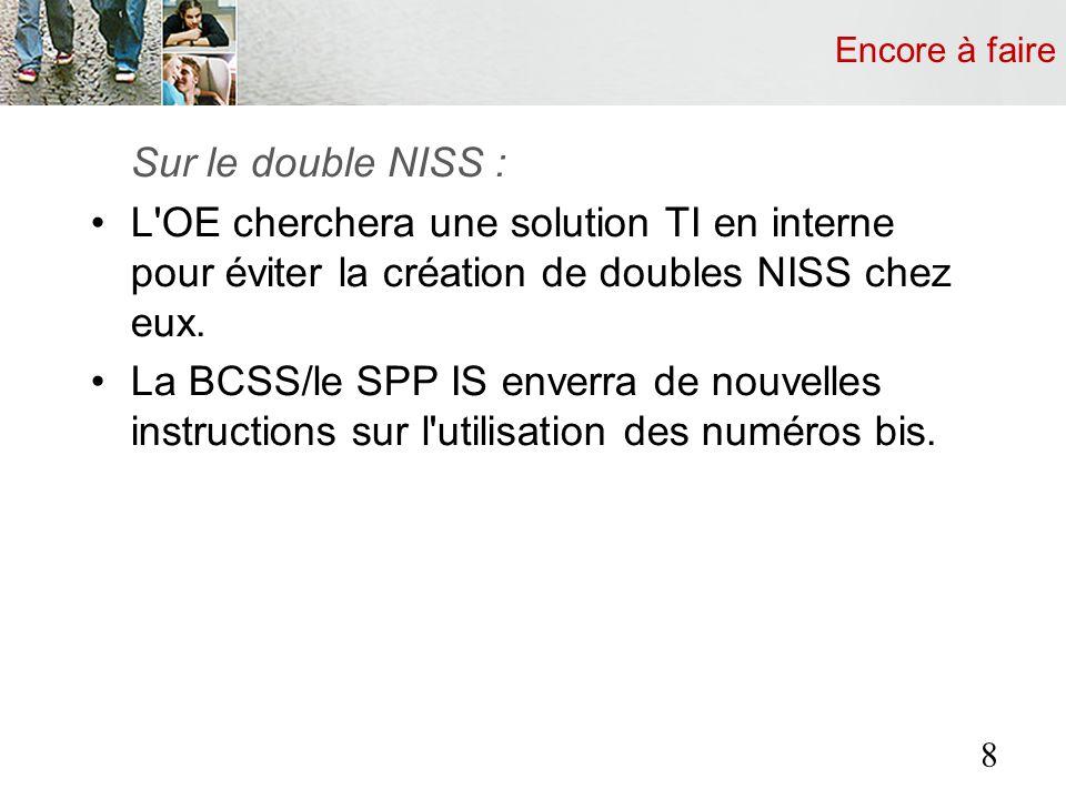 Encore à faire Sur le double NISS : L'OE cherchera une solution TI en interne pour éviter la création de doubles NISS chez eux. La BCSS/le SPP IS enve