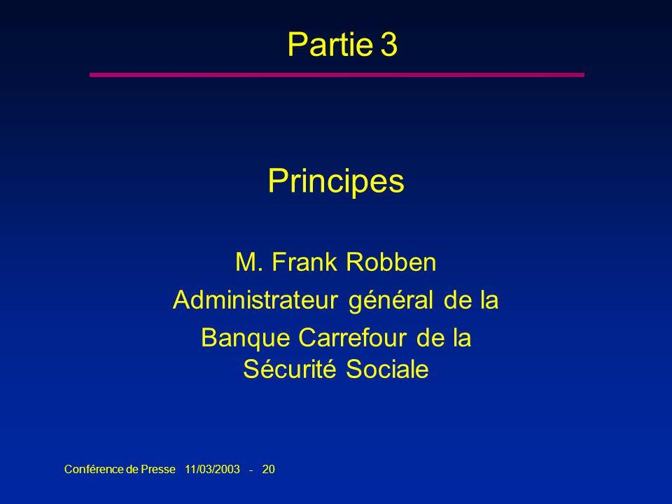 Conférence de Presse 11/03/2003 - 20 Principes M. Frank Robben Administrateur général de la Banque Carrefour de la Sécurité Sociale Partie 3