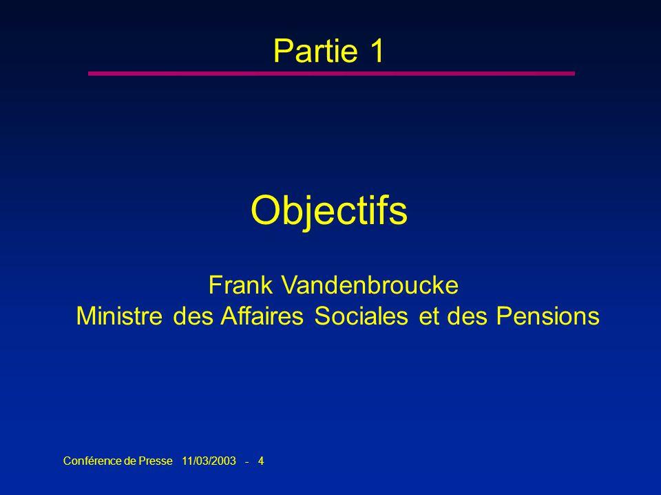Conférence de Presse 11/03/2003 - 4 Partie 1 Objectifs Frank Vandenbroucke Ministre des Affaires Sociales et des Pensions