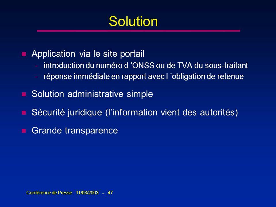 Conférence de Presse 11/03/2003 - 47 Solution n Application via le site portail -introduction du numéro d ONSS ou de TVA du sous-traitant -réponse imm