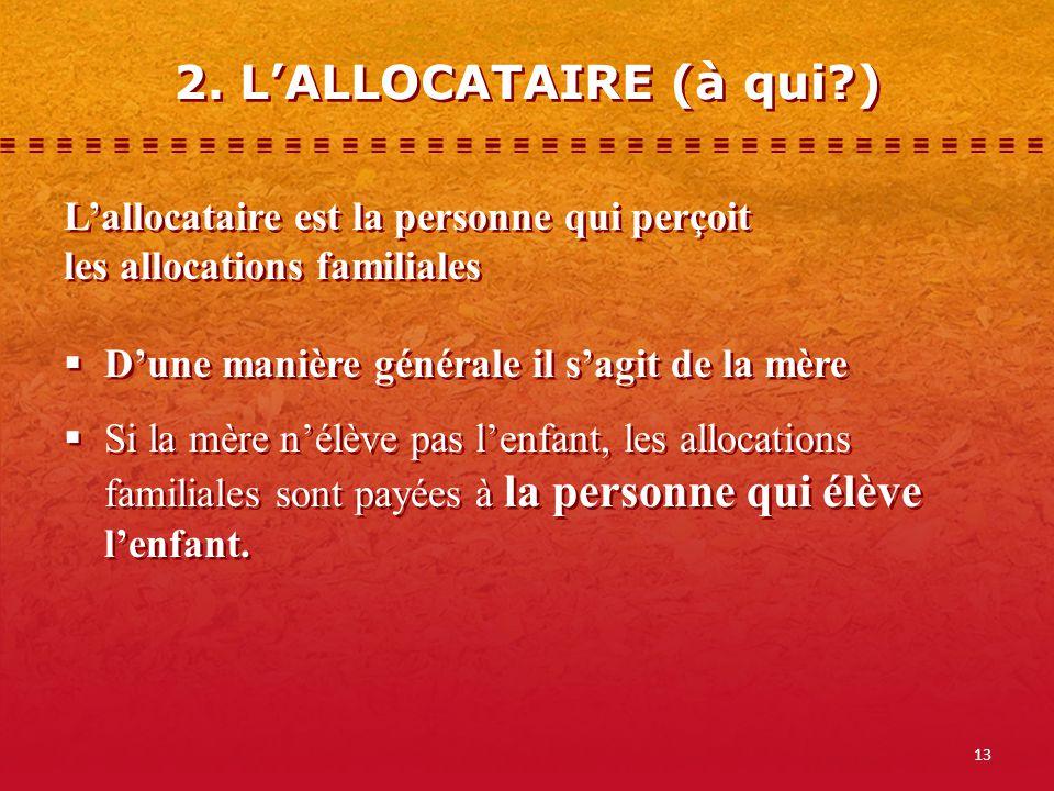 13 2. LALLOCATAIRE (à qui?) Lallocataire est la personne qui perçoit les allocations familiales Dune manière générale il sagit de la mère Si la mère n