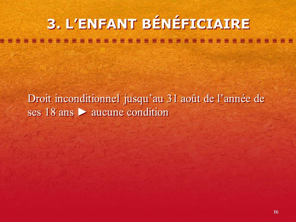 16 3. LENFANT BÉNÉFICIAIRE Droit inconditionnel jusquau 31 août de lannée de ses 18 ans aucune condition
