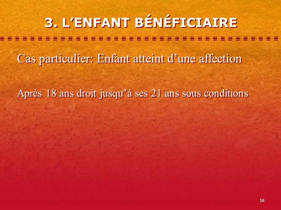 18 3. LENFANT BÉNÉFICIAIRE Cas particulier: Enfant atteint dune affection Après 18 ans droit jusquà ses 21 ans sous conditions Cas particulier: Enfant