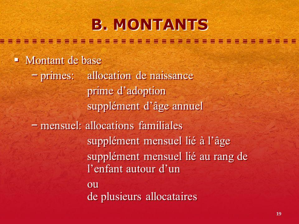 19 B. MONTANTS Montant de base primes:allocation de naissance prime dadoption supplément dâge annuel mensuel: allocations familiales supplément mensue