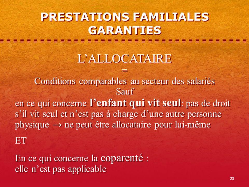 23 PRESTATIONS FAMILIALES GARANTIES LALLOCATAIRE = Conditions comparables au secteur des salariés Sauf en ce qui concerne lenfant qui vit seul : pas d