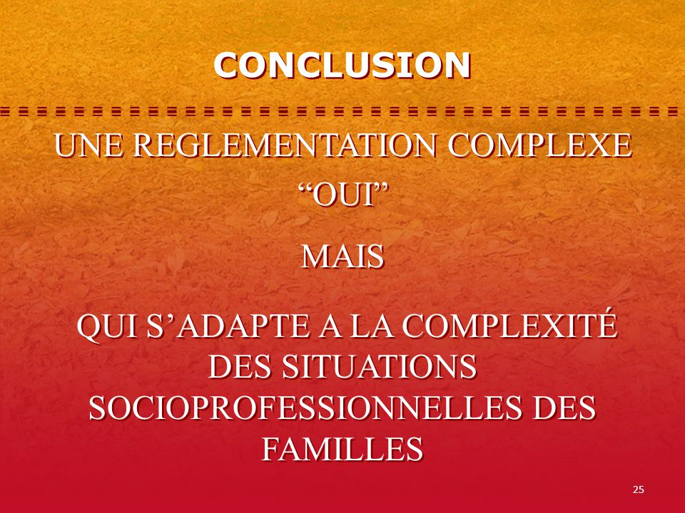 25 CONCLUSION UNE REGLEMENTATION COMPLEXE OUI MAIS QUI SADAPTE A LA COMPLEXITÉ DES SITUATIONS SOCIOPROFESSIONNELLES DES FAMILLES UNE REGLEMENTATION COMPLEXE OUI MAIS QUI SADAPTE A LA COMPLEXITÉ DES SITUATIONS SOCIOPROFESSIONNELLES DES FAMILLES