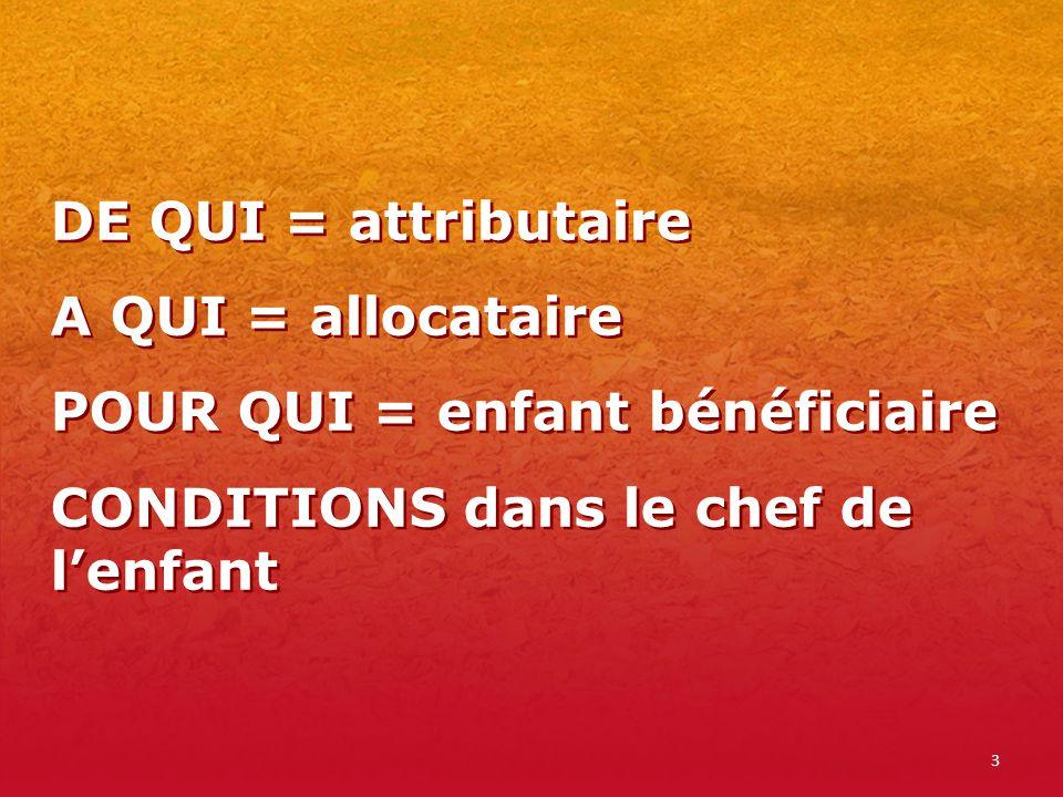 3 DE QUI = attributaire A QUI = allocataire POUR QUI = enfant bénéficiaire CONDITIONS dans le chef de lenfant DE QUI = attributaire A QUI = allocatair