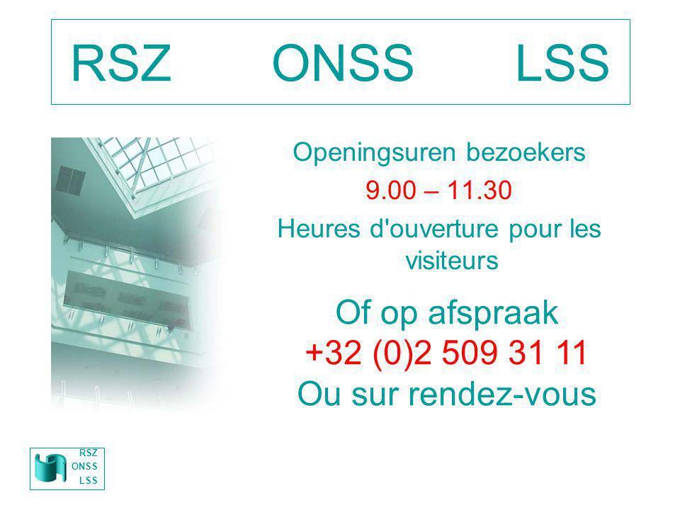 RSZ ONSS LSS Openingsuren bezoekers 9.00 – 11.30 Heures d'ouverture pour les visiteurs Of op afspraak +32 (0)2 509 31 11 Ou sur rendez-vous RSZ ONSS L
