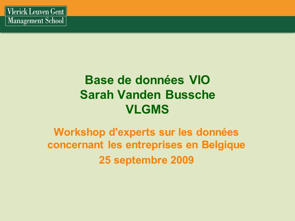 Base de données VIO Sarah Vanden Bussche VLGMS Workshop d experts sur les données concernant les entreprises en Belgique 25 septembre 2009