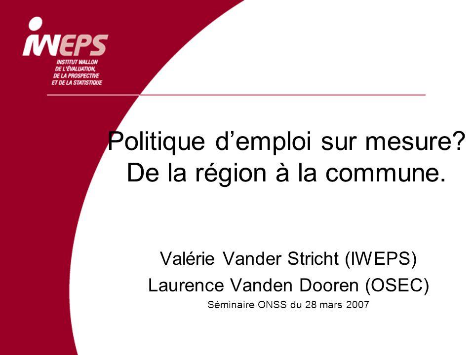 Politique demploi sur mesure? De la région à la commune. Valérie Vander Stricht (IWEPS) Laurence Vanden Dooren (OSEC) Séminaire ONSS du 28 mars 2007
