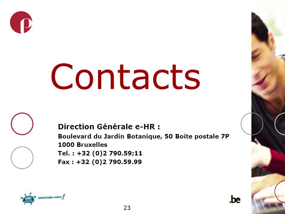 23 Contacts Direction Générale e-HR : Boulevard du Jardin Botanique, 50 Boite postale 7P 1000 Bruxelles Tel. : +32 (0)2 790.59;11 Fax : +32 (0)2 790.5