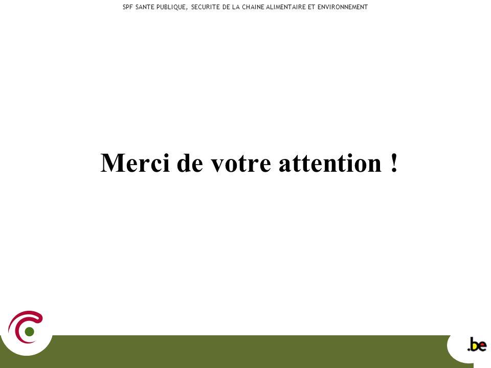 Merci de votre attention ! SPF SANTE PUBLIQUE, SECURITE DE LA CHAINE ALIMENTAIRE ET ENVIRONNEMENT