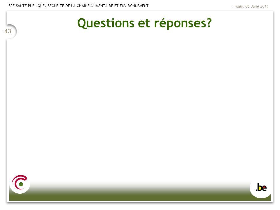 SPF SANTE PUBLIQUE, SECURITE DE LA CHAINE ALIMENTAIRE ET ENVIRONNEMENT Friday, 06 June 2014 43 Questions et réponses?