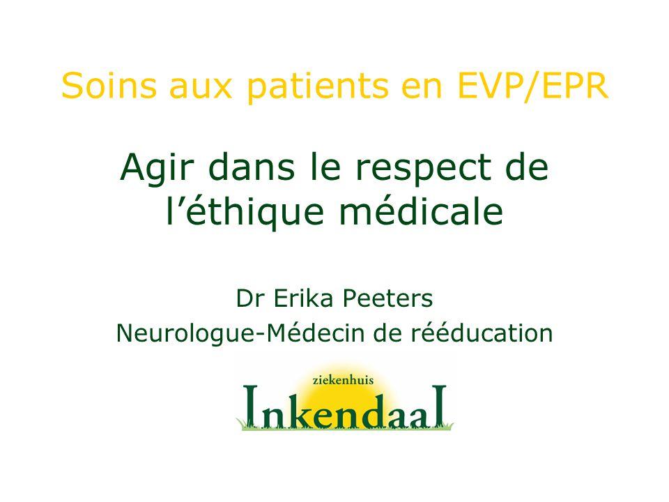 Soins aux patients en EVP/EPR Agir dans le respect de léthique médicale Dr Erika Peeters Neurologue-Médecin de rééducation
