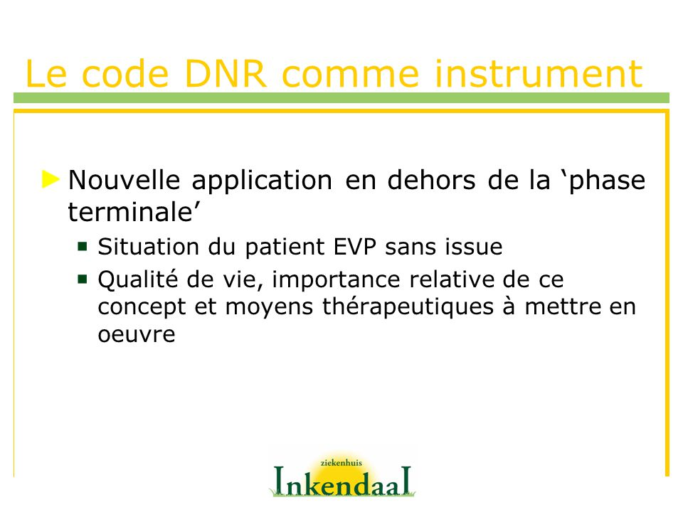 Le code DNR comme instrument Nouvelle application en dehors de la phase terminale Situation du patient EVP sans issue Qualité de vie, importance relative de ce concept et moyens thérapeutiques à mettre en oeuvre