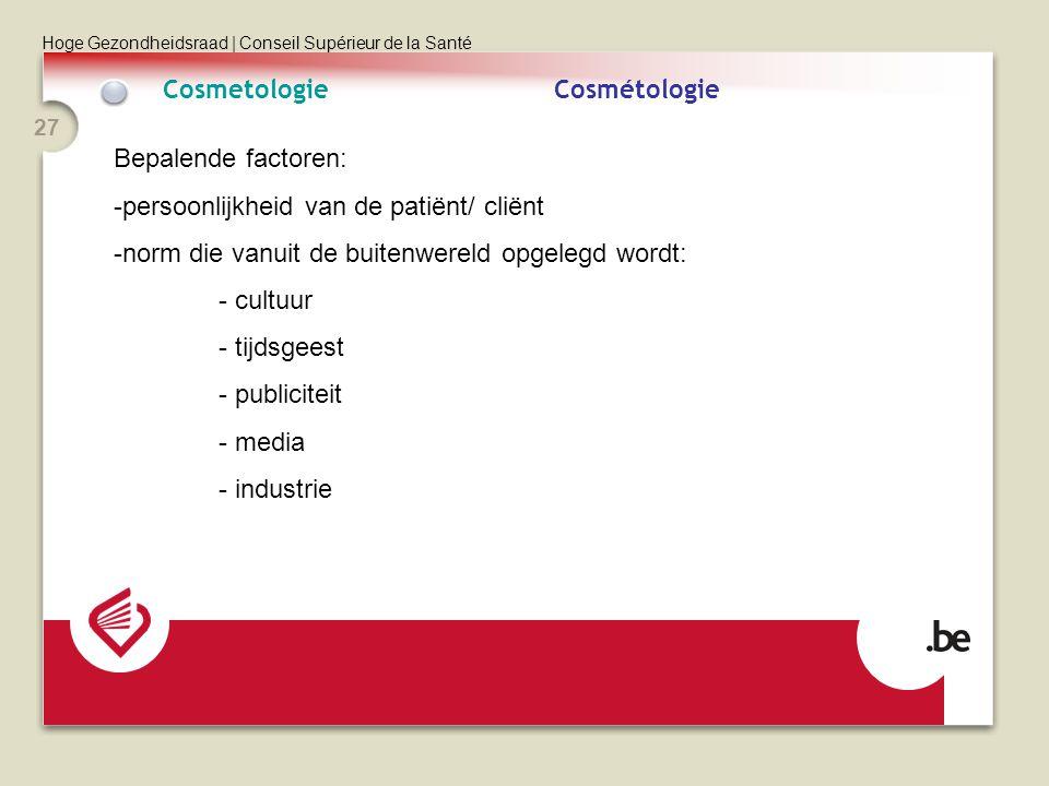 Hoge Gezondheidsraad | Conseil Supérieur de la Santé 27 CosmetologieCosmétologie Bepalende factoren: -persoonlijkheid van de patiënt/ cliënt -norm die vanuit de buitenwereld opgelegd wordt: - cultuur - tijdsgeest - publiciteit - media - industrie
