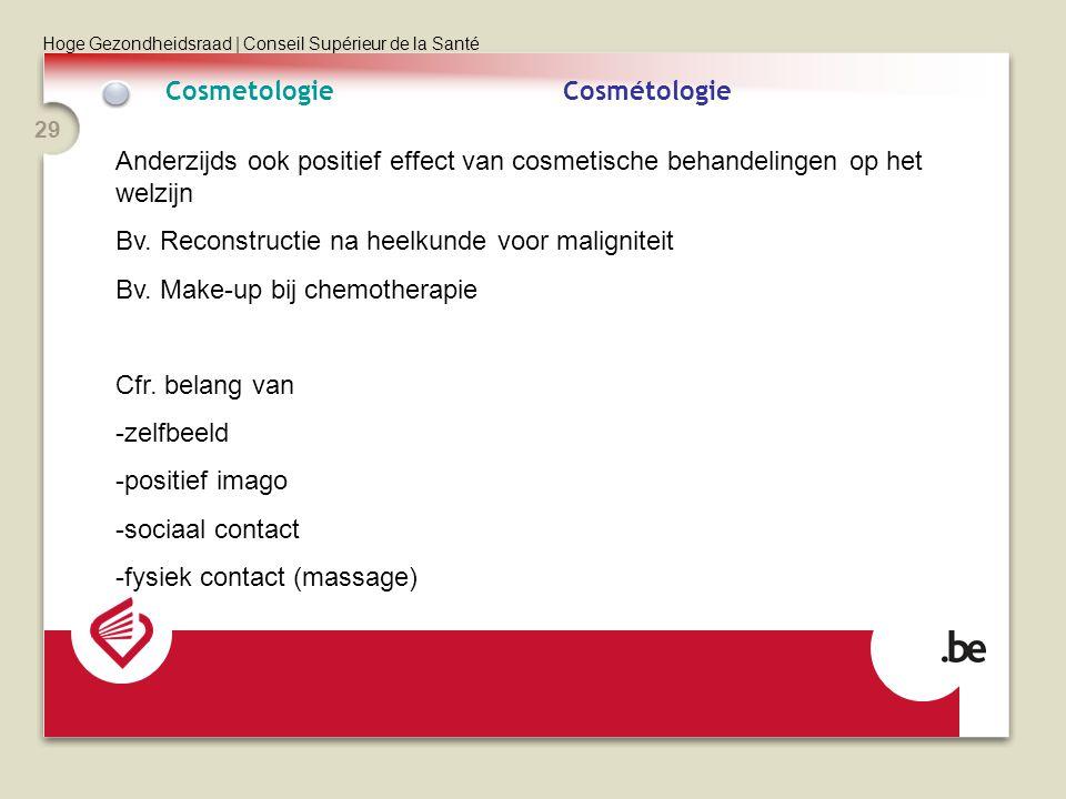 Hoge Gezondheidsraad | Conseil Supérieur de la Santé 29 CosmetologieCosmétologie Anderzijds ook positief effect van cosmetische behandelingen op het welzijn Bv.