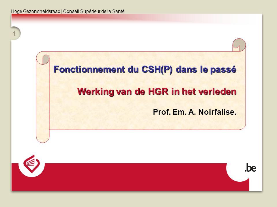 Hoge Gezondheidsraad | Conseil Supérieur de la Santé 1 Fonctionnement du CSH(P) dans le passé Werking van de HGR in het verleden Prof. Em. A. Noirfali