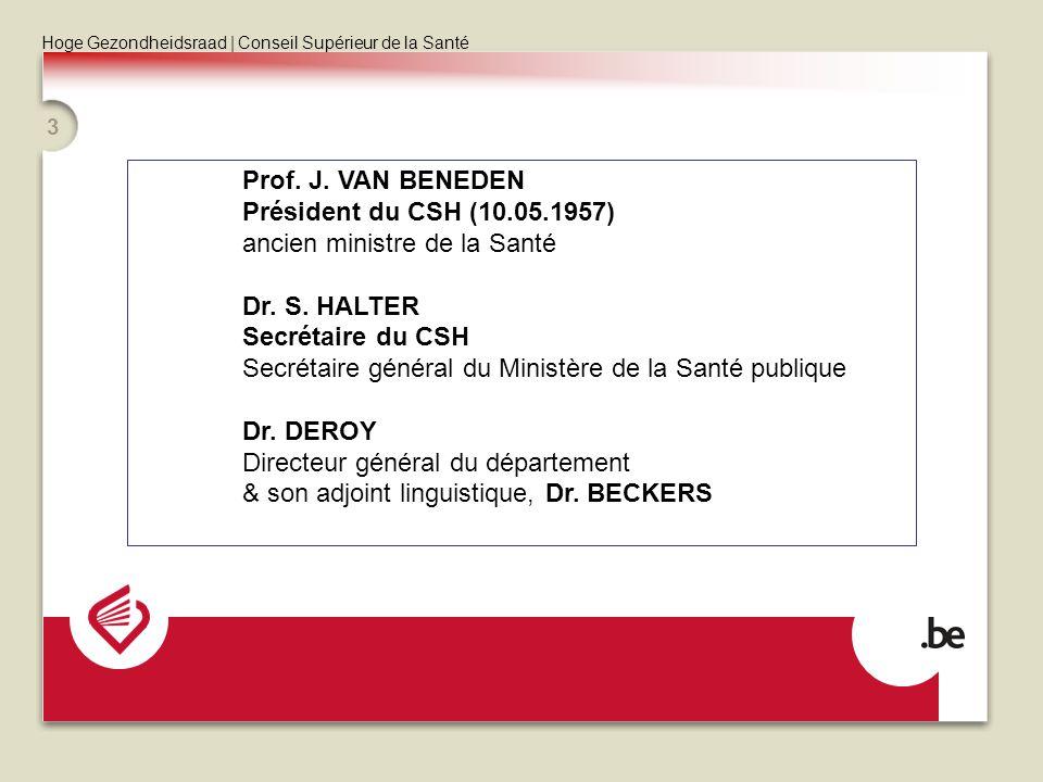 Hoge Gezondheidsraad | Conseil Supérieur de la Santé 3 Prof. J. VAN BENEDEN Président du CSH (10.05.1957) ancien ministre de la Santé Dr. S. HALTER Se