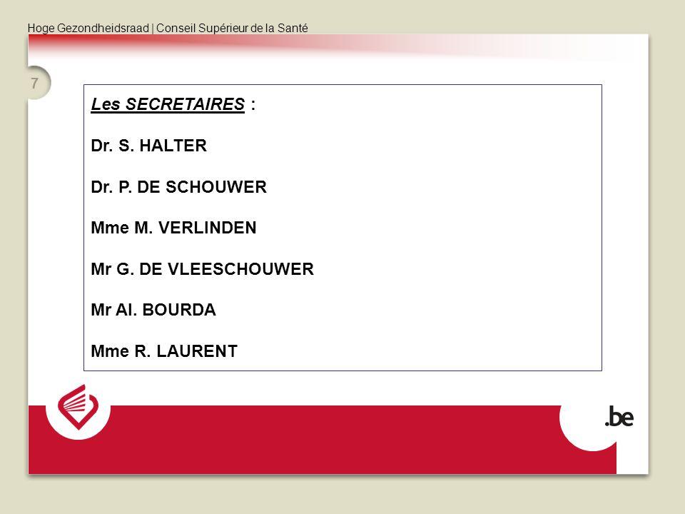 Hoge Gezondheidsraad | Conseil Supérieur de la Santé 7 Les SECRETAIRES : Dr. S. HALTER Dr. P. DE SCHOUWER Mme M. VERLINDEN Mr G. DE VLEESCHOUWER Mr Al