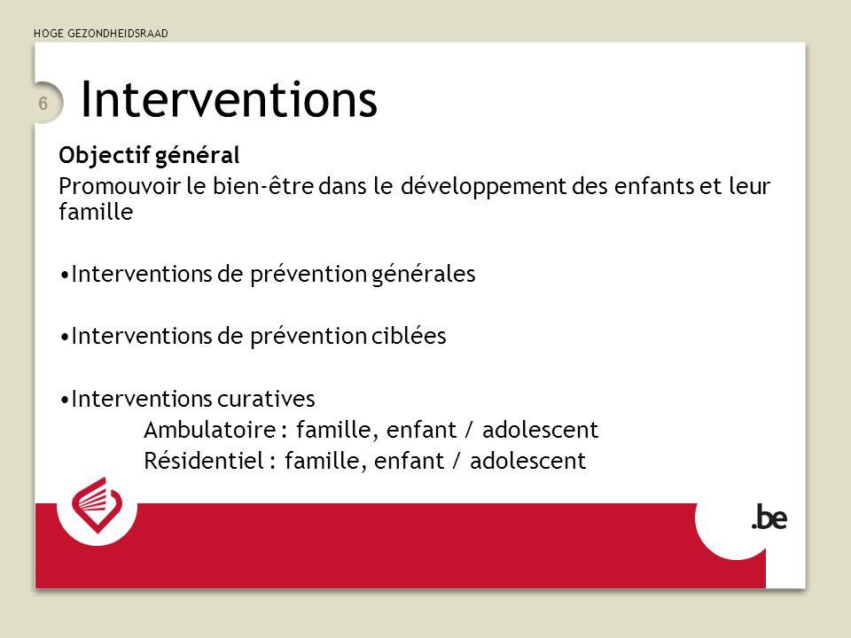 HOGE GEZONDHEIDSRAAD 6 Objectif général Promouvoir le bien-être dans le développement des enfants et leur famille Interventions de prévention générales Interventions de prévention ciblées Interventions curatives Ambulatoire : famille, enfant / adolescent Résidentiel : famille, enfant / adolescent Interventions