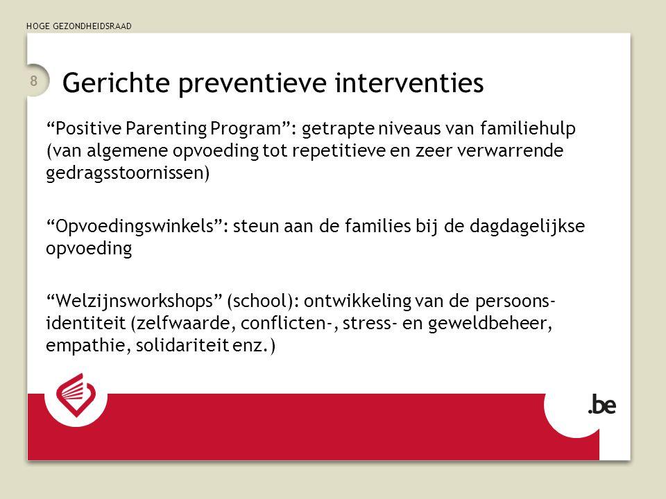 HOGE GEZONDHEIDSRAAD 8 Positive Parenting Program: getrapte niveaus van familiehulp (van algemene opvoeding tot repetitieve en zeer verwarrende gedragsstoornissen) Opvoedingswinkels: steun aan de families bij de dagdagelijkse opvoeding Welzijnsworkshops (school): ontwikkeling van de persoons- identiteit (zelfwaarde, conflicten-, stress- en geweldbeheer, empathie, solidariteit enz.) Gerichte preventieve interventies