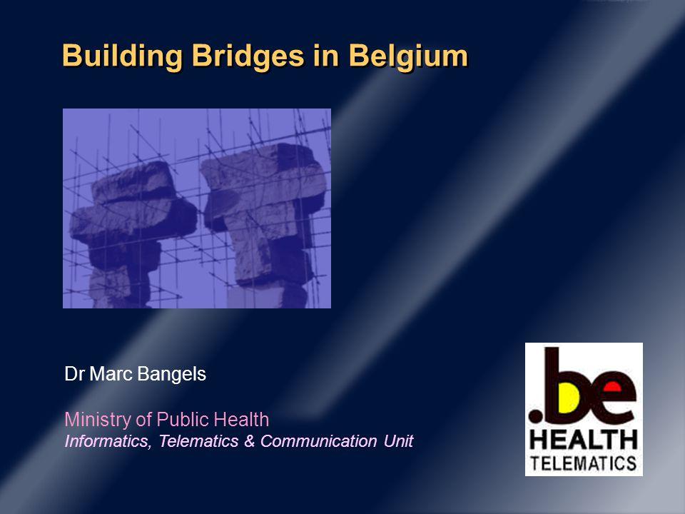 Building Bridges in Belgium Dr Marc Bangels Ministry of Public Health Informatics, Telematics & Communication Unit