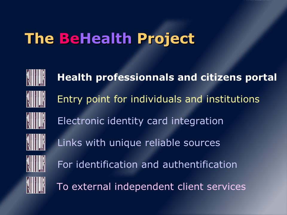 Health professionnals and citizens portal Entry point for individuals and institutions Electronic identity card integration Links with unique reliable sources For identification and authentification To external independent client services The BeHealth Project