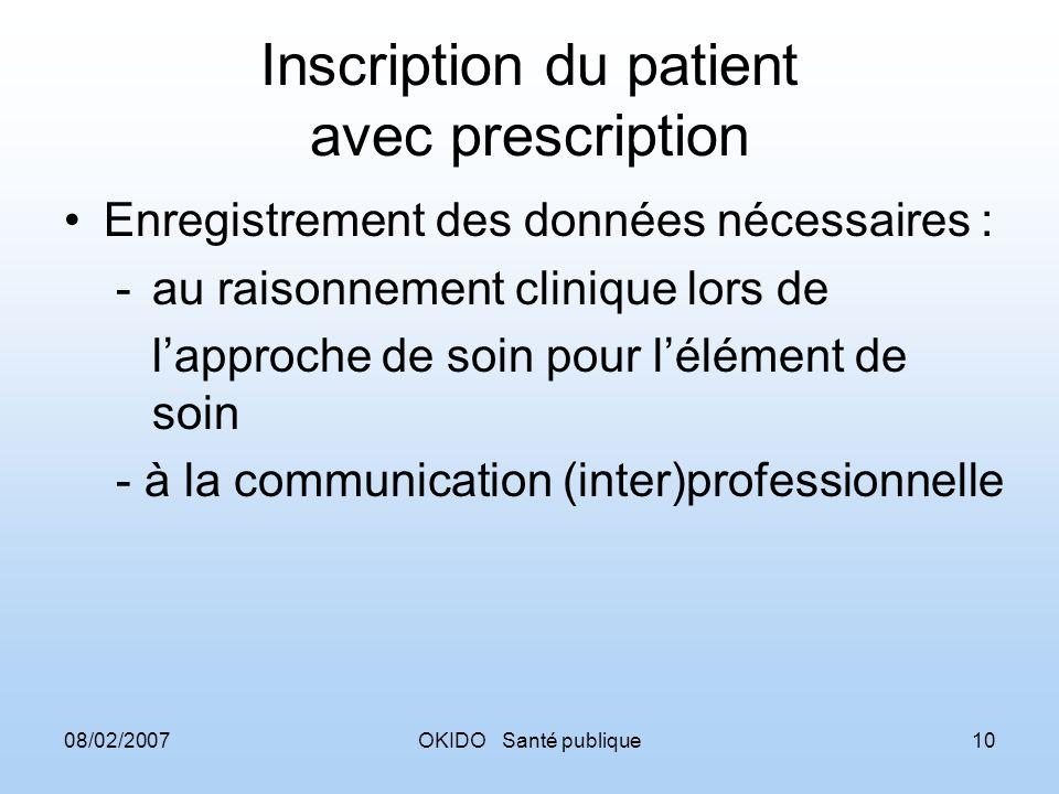08/02/2007OKIDO Santé publique10 Inscription du patient avec prescription Enregistrement des données nécessaires : -au raisonnement clinique lors de lapproche de soin pour lélément de soin - à la communication (inter)professionnelle