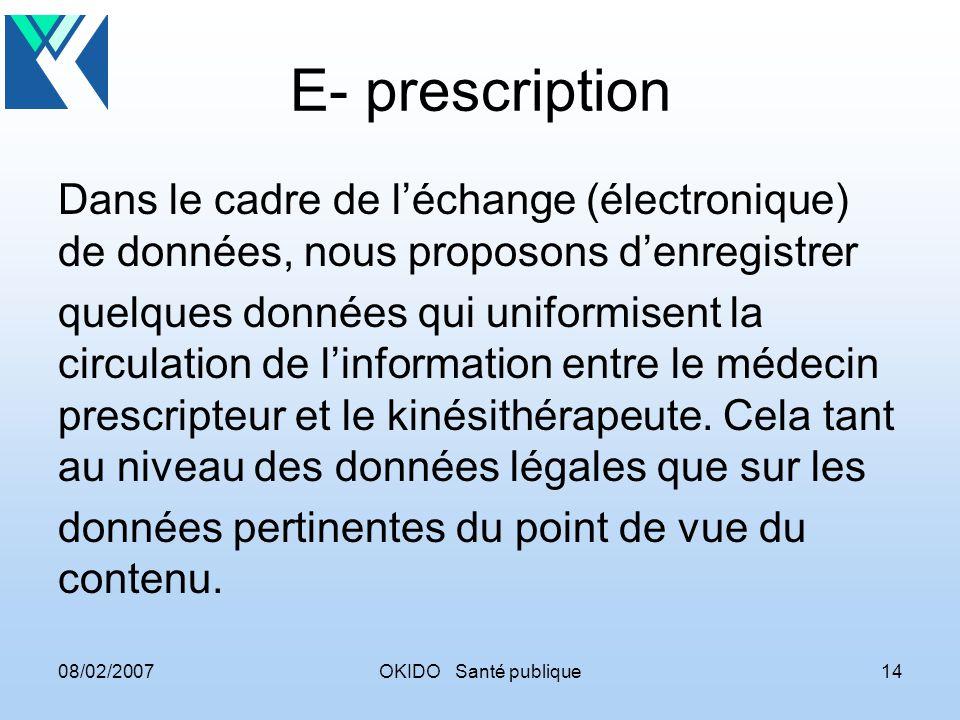 08/02/2007OKIDO Santé publique14 E- prescription Dans le cadre de léchange (électronique) de données, nous proposons denregistrer quelques données qui uniformisent la circulation de linformation entre le médecin prescripteur et le kinésithérapeute.