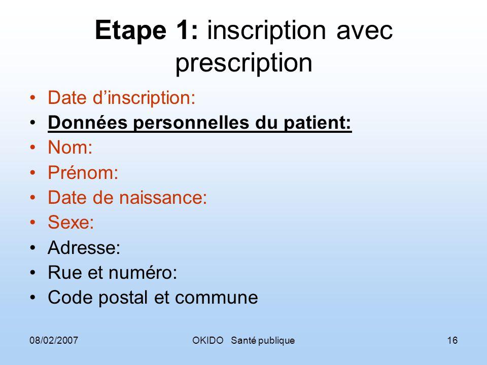 08/02/2007OKIDO Santé publique16 Etape 1: inscription avec prescription Date dinscription: Données personnelles du patient: Nom: Prénom: Date de naiss