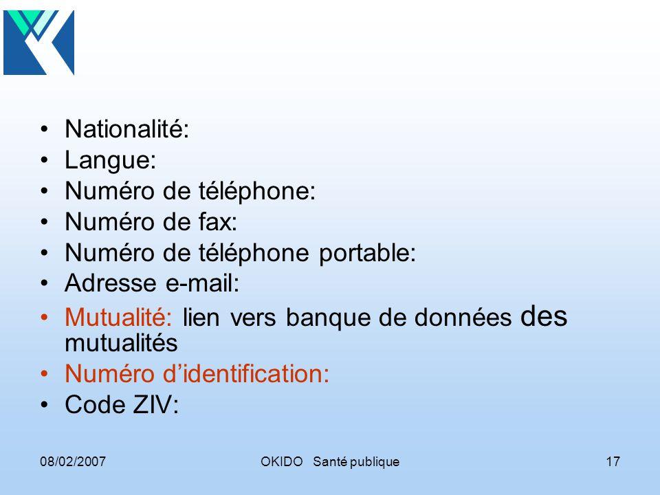 08/02/2007OKIDO Santé publique17 Nationalité: Langue: Numéro de téléphone: Numéro de fax: Numéro de téléphone portable: Adresse e-mail: Mutualité: lien vers banque de données des mutualités Numéro didentification: Code ZIV: