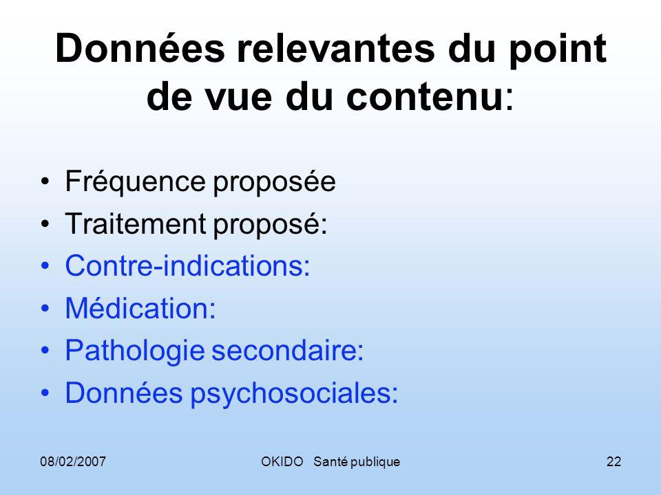 08/02/2007OKIDO Santé publique22 Données relevantes du point de vue du contenu: Fréquence proposée Traitement proposé: Contre-indications: Médication: Pathologie secondaire: Données psychosociales: