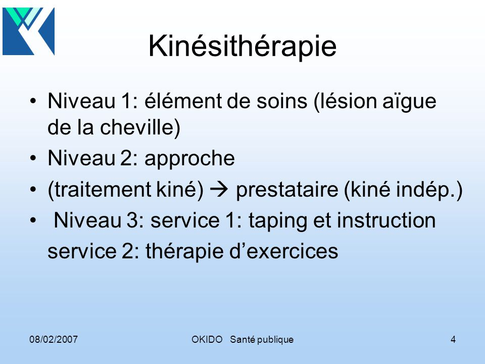 08/02/2007OKIDO Santé publique4 Kinésithérapie Niveau 1: élément de soins (lésion aïgue de la cheville) Niveau 2: approche (traitement kiné) prestataire (kiné indép.) Niveau 3: service 1: taping et instruction service 2: thérapie dexercices