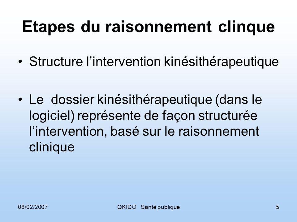 08/02/2007OKIDO Santé publique5 Etapes du raisonnement clinque Structure lintervention kinésithérapeutique Le dossier kinésithérapeutique (dans le logiciel) représente de façon structurée lintervention, basé sur le raisonnement clinique
