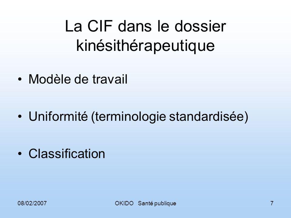 08/02/2007OKIDO Santé publique7 La CIF dans le dossier kinésithérapeutique Modèle de travail Uniformité (terminologie standardisée) Classification