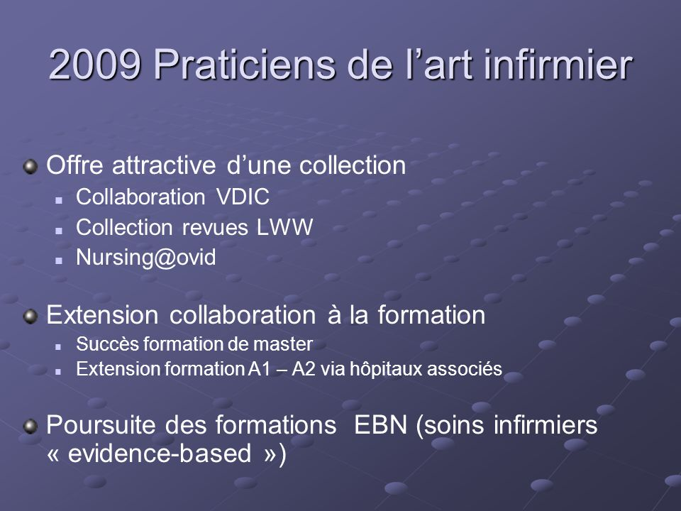 2009 Praticiens de lart infirmier Offre attractive dune collection Collaboration VDIC Collection revues LWW Nursing@ovid Extension collaboration à la formation Succès formation de master Extension formation A1 – A2 via hôpitaux associés Poursuite des formations EBN (soins infirmiers « evidence-based »)
