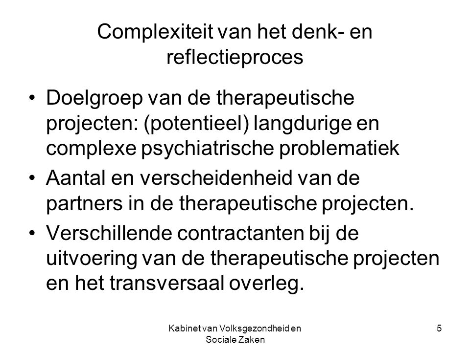 Kabinet van Volksgezondheid en Sociale Zaken 5 Complexiteit van het denk- en reflectieproces Doelgroep van de therapeutische projecten: (potentieel) langdurige en complexe psychiatrische problematiek Aantal en verscheidenheid van de partners in de therapeutische projecten.