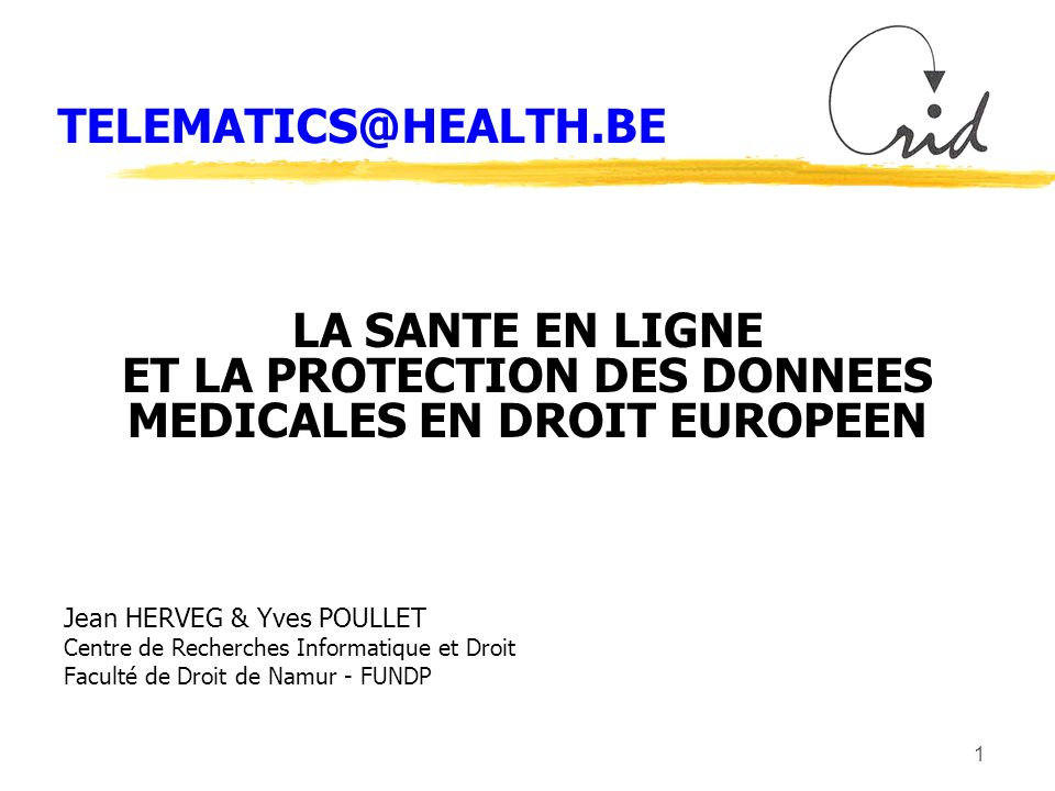 1 TELEMATICS@HEALTH.BE LA SANTE EN LIGNE ET LA PROTECTION DES DONNEES MEDICALES EN DROIT EUROPEEN Jean HERVEG & Yves POULLET Centre de Recherches Informatique et Droit Faculté de Droit de Namur - FUNDP